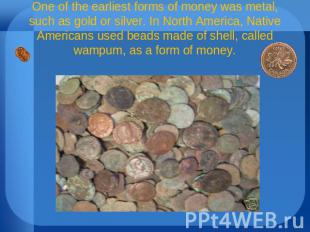 One of the earliest forms of money was metal, such as gold or silver. In North A