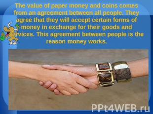 The value of paper money and coins comes from an agreement between all people. T
