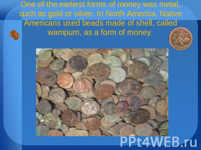 One of the earliest forms of money was metal, such as gold or silver. In North America, Native Americans used beads made of shell, called wampum, as a form of money.