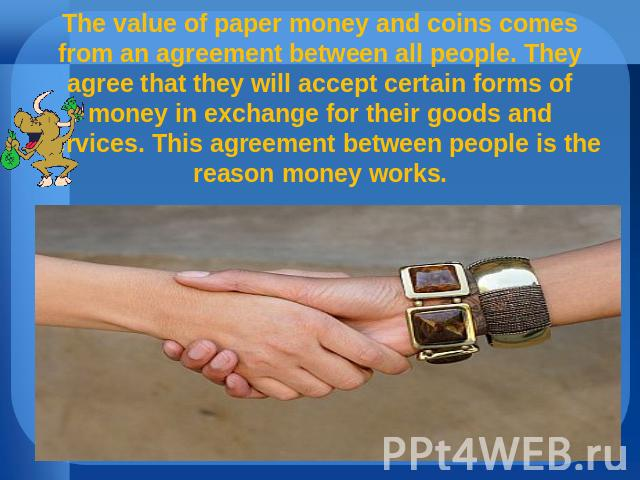 The value of paper money and coins comes from an agreement between all people. They agree that they will accept certain forms of money in exchange for their goods and services. This agreement between people is the reason money works.