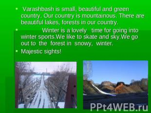 Varashbash is small, beautiful and green country. Our country is mountainous. Th