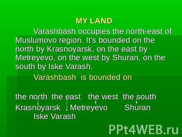 MY LAND Varashbash occupies the north-east of Muslumovo region. It's bounded on the north by Krasnoyarsk, on the east by Metreyevo, on the west by Shuran, on the south by Iske Varash.Varashbash is bounded onthe norththe eastthe west the southKrasnoy…