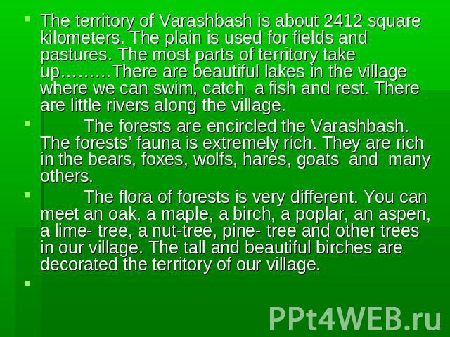 The territory of Varashbash is about 2412 square kilometers. The plain is used for fields and pastures. The most parts of territory take up………There are beautiful lakes in the village where we can swim, catch a fish and rest. There are little rivers …