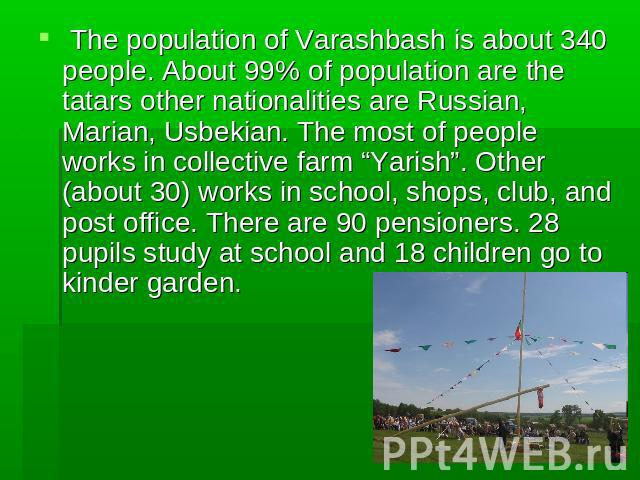 "The population of Varashbash is about 340 people. About 99% of population are the tatars other nationalities are Russian, Marian, Usbekian. The most of people works in collective farm ""Yarish"". Other (about 30) works in school, shops, club, and post…"