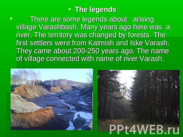 The legends There are some legends about arising village Varashbash. Many years ago here was a river. The territory was changed by forests. The first settlers were from Katmish and Iske Varash. They came about 200-250 years ago. The name of village …