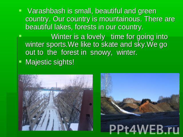 Varashbash is small, beautiful and green country. Our country is mountainous. There are beautiful lakes, forests in our country. Winter is a lovely time for going into winter sports.We like to skate and sky.We go out to the forest in snowy, winter. …