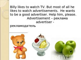 Billy likes to watch TV. But most of all he likes to watch advertisements. He wa