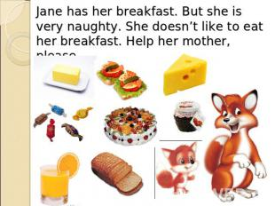 Jane has her breakfast. But she is very naughty. She doesn't like to eat her bre