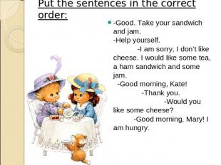 Put the sentences in the correct order: -Good. Take your sandwich and jam. -Help