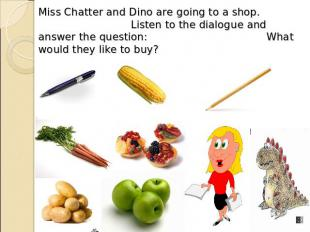 Miss Chatter and Dino are going to a shop. Listen to the dialogue and answer the