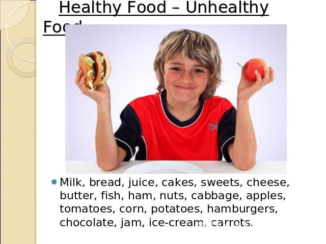 Healthy Food – Unhealthy Food. Milk, bread, juice, cakes, sweets, cheese, butter, fish, ham, nuts, cabbage, apples, tomatoes, corn, potatoes, hamburgers, chocolate, jam, ice-cream, carrots.