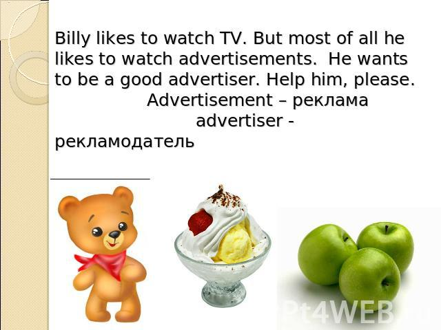 Billy likes to watch TV. But most of all he likes to watch advertisements. He wants to be a good advertiser. Help him, please. Advertisement – реклама advertiser - рекламодатель