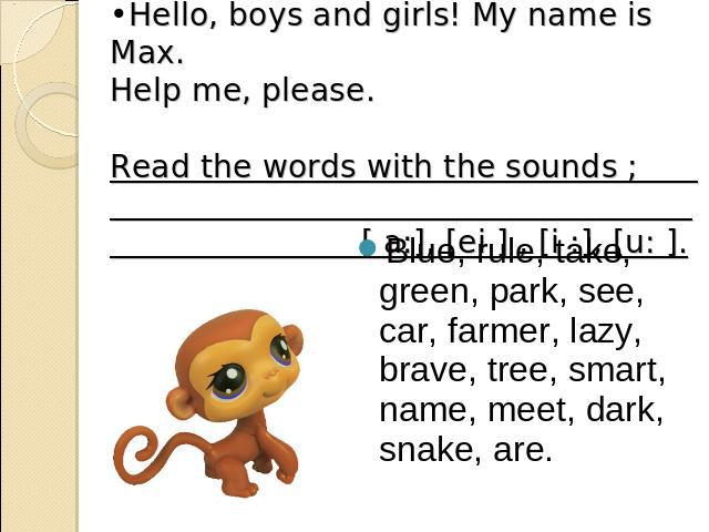 Hello, boys and girls! My name is Max. Help me, please. Read the words with the sounds ; [ a:], [ei ] , [i :], [u: ]. Blue, rule, take, green, park, see, car, farmer, lazy, brave, tree, smart, name, meet, dark, snake, are.