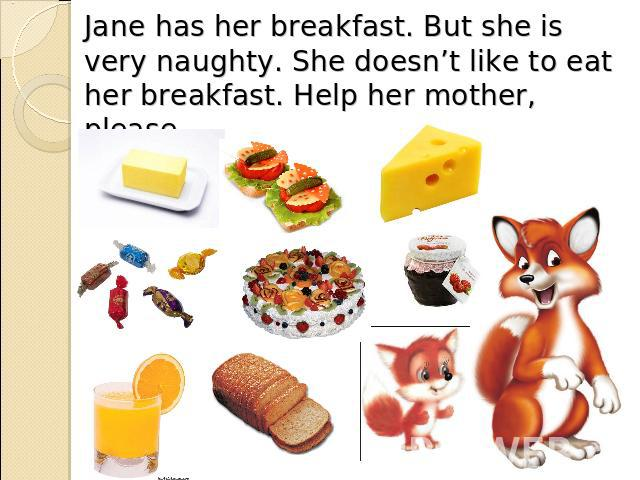 Jane has her breakfast. But she is very naughty. She doesn't like to eat her breakfast. Help her mother, please.