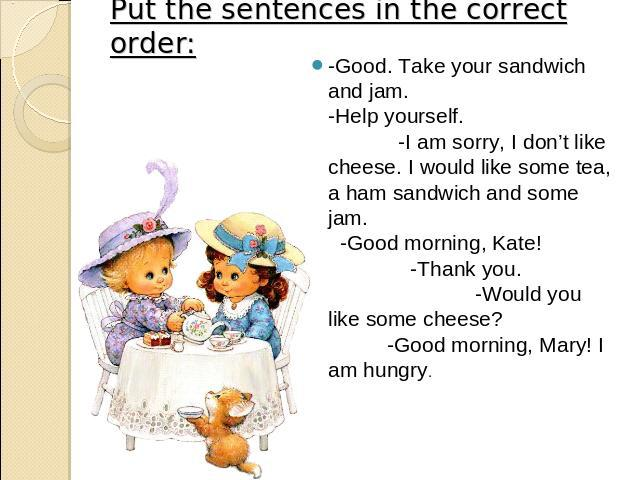 Put the sentences in the correct order: -Good. Take your sandwich and jam. -Help yourself. -I am sorry, I don't like cheese. I would like some tea, a ham sandwich and some jam. -Good morning, Kate! -Thank you. -Would you like some cheese? -Good morn…