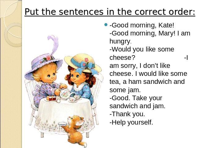 Put the sentences in the correct order: -Good morning, Kate! -Good morning, Mary! I am hungry. -Would you like some cheese? -I am sorry, I don't like cheese. I would like some tea, a ham sandwich and some jam. -Good. Take your sandwich and jam. -Tha…