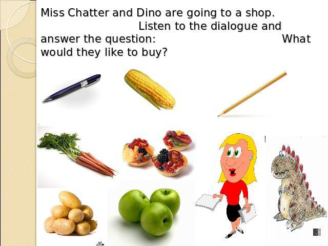 Miss Chatter and Dino are going to a shop. Listen to the dialogue and answer the question: What would they like to buy?