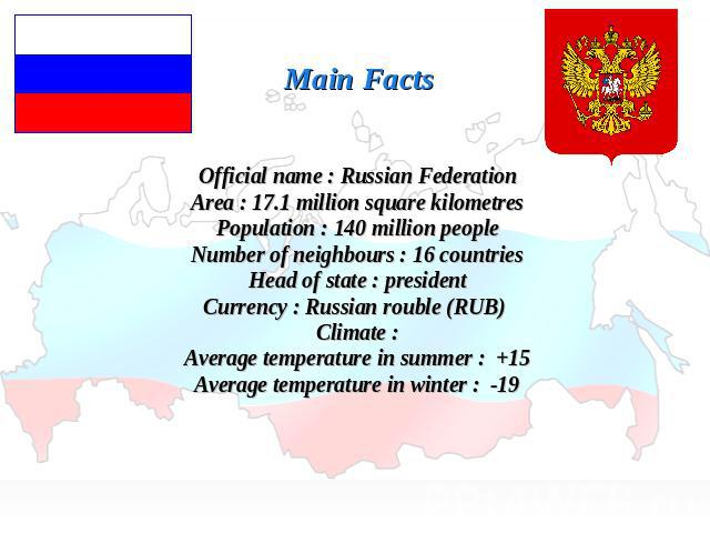 Main FactsOfficial name : Russian FederationArea : 17.1 million square kilometresPopulation : 140 million peopleNumber of neighbours : 16 countriesHead of state : presidentCurrency : Russian rouble (RUB) Climate :Average temperature in summer : +15A…