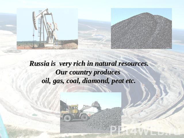 Russia is very rich in natural resources.Our country produces oil, gas, coal, diamond, peat etc.