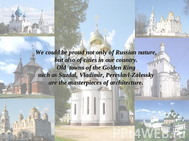 We could be proud not only of Russian nature,but also of cities in our country.Old towns of the Golden Ringsuch as Suzdal, Vladimir, Pereslavl-Zalesskyare the masterpieces of architecture.