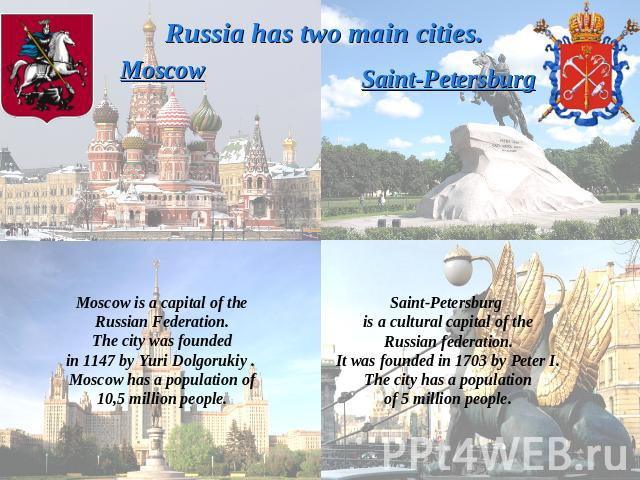 Russia has two main cities.MoscowMoscow is a capital of theRussian Federation.The city was foundedin 1147 by Yuri Dolgorukiy . Moscow has a population of10,5 million people.Saint-PetersburgSaint-Petersburg is a cultural capital of theRussian federat…