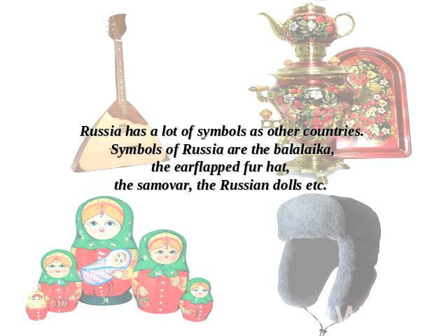 Russia has a lot of symbols as other countries.Symbols of Russia are the balalaika,the earflapped fur hat, the samovar, the Russian dolls etc.