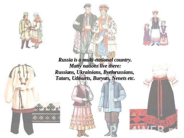 Russia is a multi-national country.Many nations live there:Russians, Ukrainians, Byelorussians, Tatars, Udmurts, Buryats, Nenets etc.