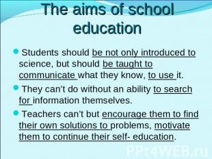 The aims of school education Students should be not only introduced to science,