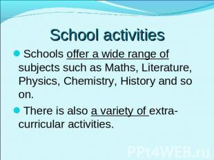 School activities Schools offer a wide range of subjects such as Maths, Literatu