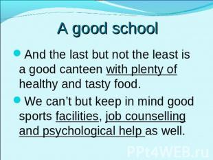 A good school And the last but not the least is a good canteen with plenty of he
