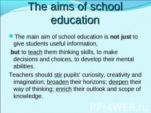 The aims of school education The main aim of school education is not just to giv