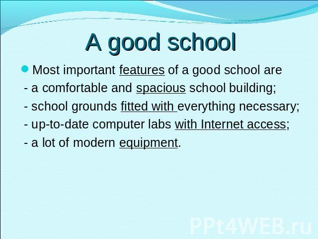 A good school Most important features of a good school are - a comfortable and spacious school building; - school grounds fitted with everything necessary; - up-to-date computer labs with Internet access; - a lot of modern equipment.