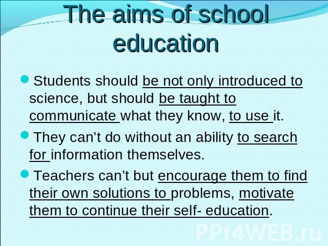 The aims of school education Students should be not only introduced to science, but should be taught to communicate what they know, to use it.They can't do without an ability to search for information themselves. Teachers can't but encourage them to…
