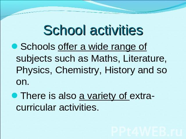 School activities Schools offer a wide range of subjects such as Maths, Literature, Physics, Chemistry, History and so on. There is also a variety of extra-curricular activities.