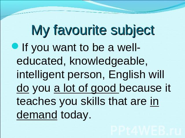 My favourite subject If you want to be a well-educated, knowledgeable, intelligent person, English will do you a lot of good because it teaches you skills that are in demand today.