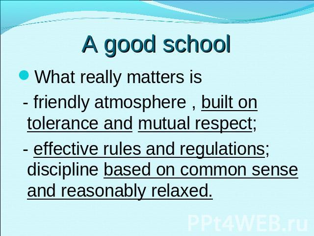 A good school What really matters is - friendly atmosphere , built on tolerance and mutual respect; - effective rules and regulations; discipline based on common sense and reasonably relaxed.