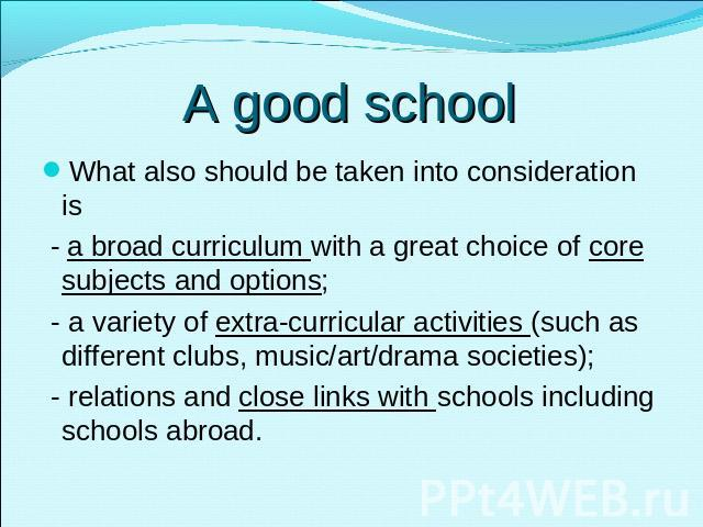 A good school What also should be taken into consideration is - a broad curriculum with a great choice of core subjects and options; - a variety of extra-curricular activities (such as different clubs, music/art/drama societies); - relations and clo…