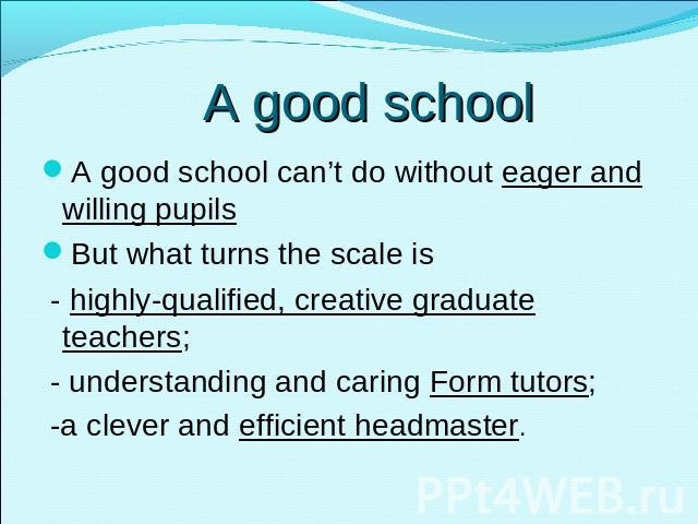 A good school A good school can't do without eager and willing pupilsBut what turns the scale is - highly-qualified, creative graduate teachers; - understanding and caring Form tutors; -a clever and efficient headmaster.