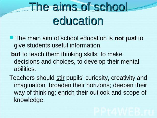 The aims of school education The main aim of school education is not just to give students useful information, but to teach them thinking skills, to make decisions and choices, to develop their mental abilities.Teachers should stir pupils' curiosity…