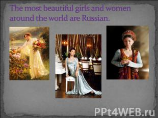 The most beautiful girls and women around the world are Russian.