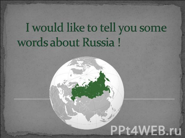 I would like to tell you some words about Russia !