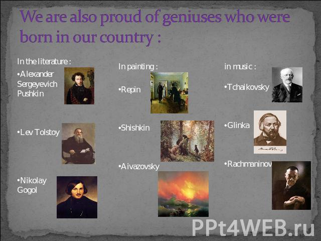 We are also proud of geniuses who were born in our country : In the literature :Alexander Sergeyevich PushkinLev TolstoyNikolay GogolIn painting :RepinShishkinAivazovskyin music :TchaikovskyGlinkaRachmaninov