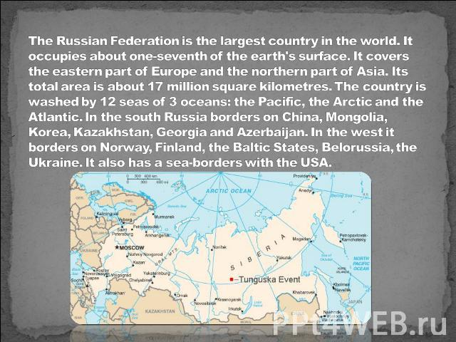 The Russian Federation is the largest country in the world. It occupies about one-seventh of the earth's surface. It covers the eastern part of Europe and the northern part of Asia. Its total area is about 17 million square kilometres. The country i…