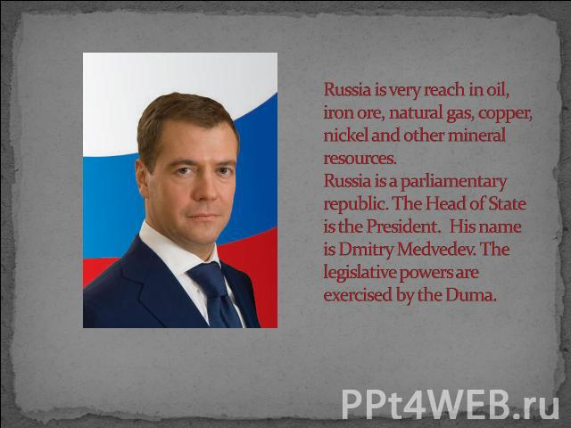 Russia is very reach in oil, iron ore, natural gas, copper, nickel and other mineral resources.Russia is a parliamentary republic. The Head of State is the President. His name is Dmitry Medvedev. The legislative powers are exercised by the Duma.