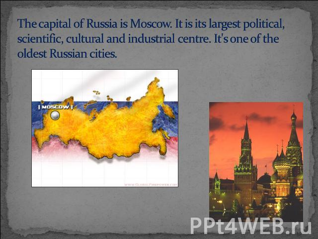 The capital of Russia is Moscow. It is its largest political, scientific, cultural and industrial centre. It's one of the oldest Russian cities.