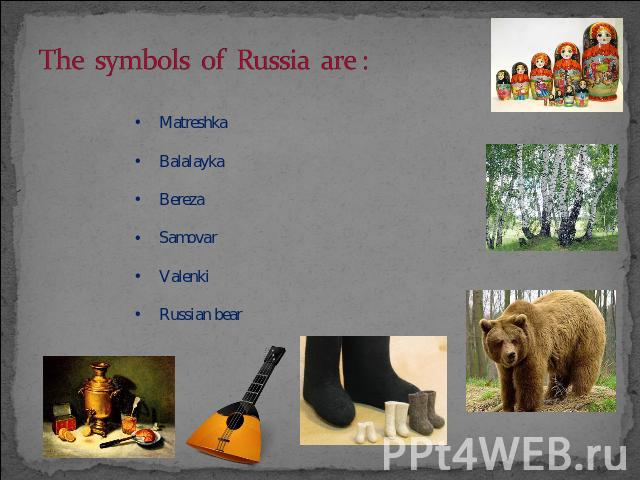 The symbols 0f Russia are : MatreshkaBalalaykaBerezaSamovarValenkiRussian bear