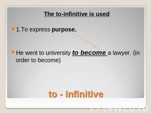 The to-infinitive is used1.To express purpose.He went to university to become a