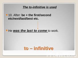 The to-infinitive is used10. After: be + the first/second etc/next/last/best etc