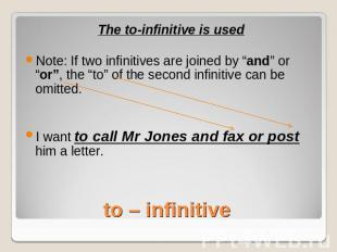 "The to-infinitive is usedNote: If two infinitives are joined by ""and"" or ""or"", t"