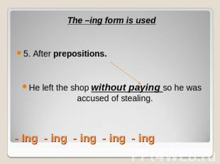 The –ing form is used5. After prepositions. He left the shop without paying so h
